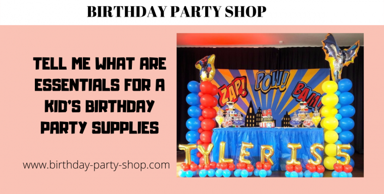 Tell Me What Are Essentials for a Kid's Birthday Party Supplies