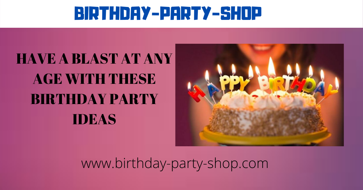 Have A Blast At Any Age With These Birthday Party Ideas